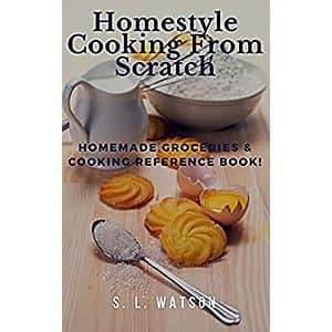 Homestyle Cooking From Scratch: Homemade Groceries & Cooking Reference Book! (Southern Cooking Recipes) $.99 plus bonus freebies on Kindle