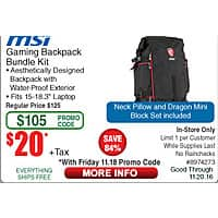 "McAfee Anti-virus 10-dev Free after $  40 Rebate@Frys (w/emailed code starts 11/18) MSI Gaming Backpack Kit (15""-18"") $  20; Dell 27-in IPS LED Monitor $  139; 10-ft HDMI Cable $  2;"