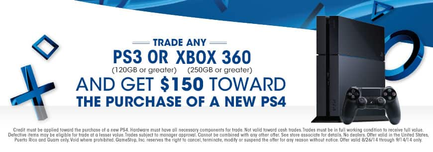 Gamestop $150 credit towards PS4 when you trade in PS3 or Xbox 360