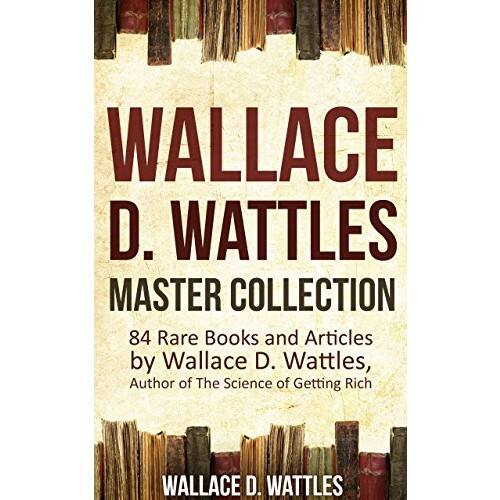 Wallace D. Wattles Master Collection (Annotated and Illustrated): 84 Rare Books and Articles by Wallace D. Wattles, Author of The Science of Getting Rich Kindle Edition: $0.99