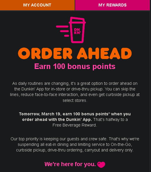 Dunkin Donuts is offering 100 pts on March 19, 2020 for any order ahead in App OTG mobile order