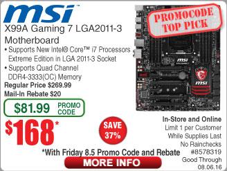 MSI X99A Gaming 7 LGA2011-v3 Motherboard $168AR  Intel i7-5820k CPU $325  AMD 760GMA-P34(FX) mATX Motherboard $20AR