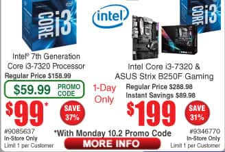 Intel Core i3-7320 CPU $99 (w/emailed code 10/2) w/Asus Strix B250F Gaming motherboard $199; MSI A320M Pro-VH Plus AM4 Motherboard $45AR