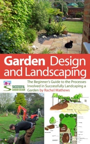 Garden Design and Landscaping - The Beginner's Guide to the Processes Involved with Successfully Landscaping a Garden (an overview) ('How to Plan a Garden' Series Book 7) Kindle Ed