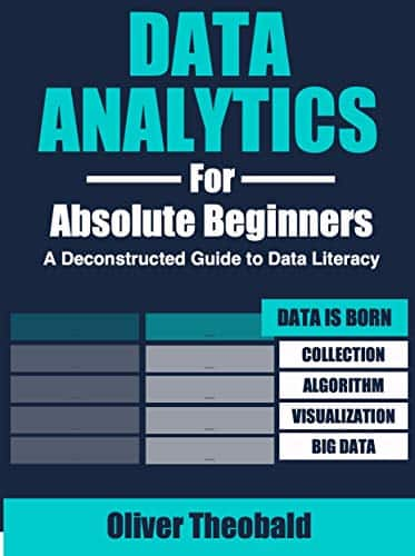 Data Analytics for Absolute Beginners: A Deconstructed Guide to Data Literacy: (Introduction to Data, Data Visualization, Business Intelligence & Machine Learning) Kindle Edition