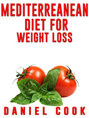 Mediterreanean Diet for Weight Loss: Learn How To Lose Fat and Get Healthy With The Mediterranean Diet