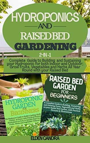 HYDROPONICS AND RAISED BED GARDENING: 2-IN-1:Complete Guide to Building and Sustaining your Hydroponic for both Indoor and Outdoor;Grow Fruits,Vegetables and Herbs