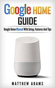 BEST SELLER: Google Home: The Google Home Guide And Google Home Manual With Setup, Features And Tips - Kindle Edition $2.99