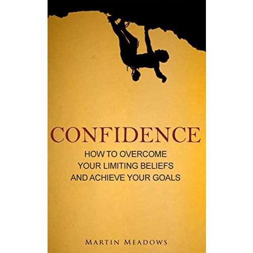 Confidence: How to Overcome Your Limiting Beliefs and Achieve Your Goals Kindle Edition for Free