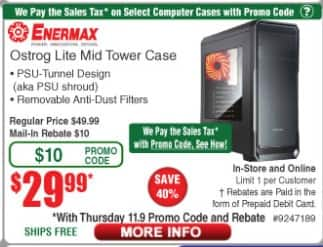 Fry's have Enermax Ostrog Lite Mid Tower Case 29.99$ MIR, also have AMD CPU and mobo bundle (mobo 25% off) , Shipping is free