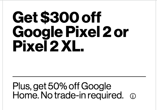 Verizon $300 off on Pixel 2 devices with 2 yr contract (no trade-in required) plus 50% on Google Home. Pixel 2 64 GB price will be $350