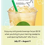Starbucks Turn in your morning receipt after 2pm get any 16 oz/grande Cold Beverage for $2.50 7/27-8/9.........